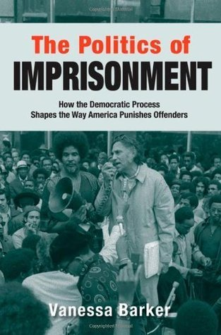 The Politics of Imprisonment: How the Democratic Process Shapes the Way America Punishes Offenders Vanessa Barker