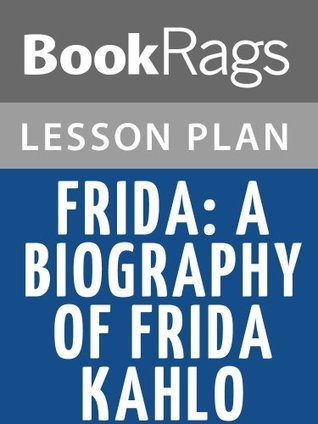 Frida: A Biography of Frida Kahlo  by  Hayden Herrera Lesson Plans by BookRags