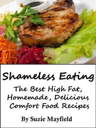 Shameless Eating - The Best High Fat, Homemade, Delicious Comfort Food Recipes Suzie Mayfield