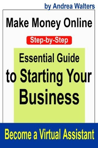 Make Money Online:  Become a Virtual Assistant - Step-by-Step Guide to Starting Your Business  by  Andrea Walters