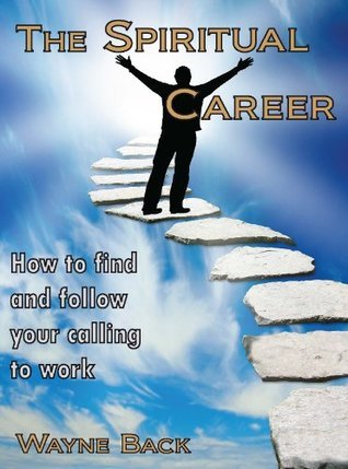 The Spiritual Career - How to find and follow your calling to work Wayne Back