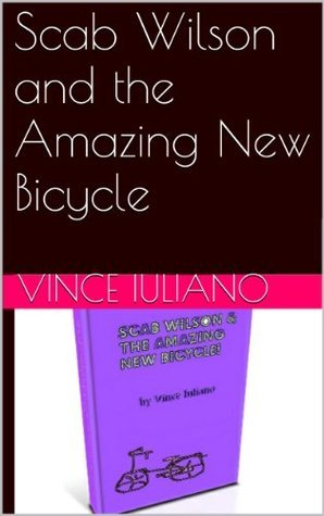 Scab Wilson and the Amazing New Bicycle (Scab Wilson Series)  by  Vince Iuliano