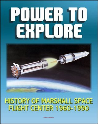 Power To Explore: History of Marshall Space Flight Center 1960-1990 - von Braun, Apollo, Saturn V Rocket, Lunar Rover, Skylab, Space Shuttle, Challenger Accident, Spacelab, Hubble Space Telescope, ISS Andrew J. Dunar