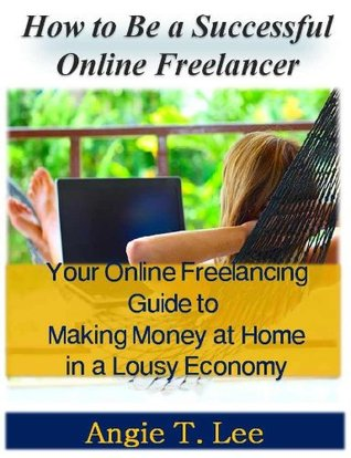 Be a Successful Onlin Freelancer-Your Online Freelancing Guide to Making Money at Home in the Lousy Economic  by  Angie T. Lee