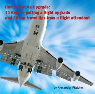 How to get an upgrade: 11 Keys to getting a flight upgrade and 20 top travel tips from a flight attendant Alexander Fitzjohn