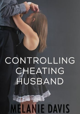 Controlling Cheating Husband  by  Melanie Davis