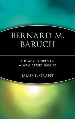 Bernard M. Baruch: The Adventures of a Wall Street Legend  by  James Grant