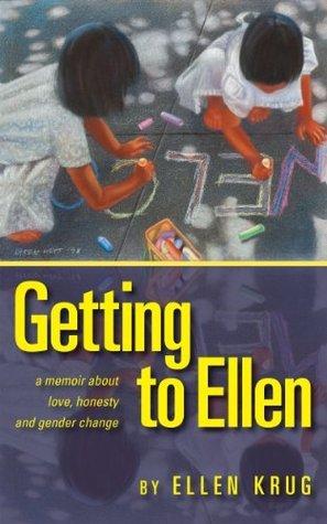 Getting to Ellen: A Memoir about Love, Honesty and Gender Change Ellen Krug