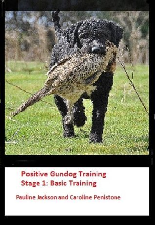 Positive Gundog Training Stage 1: Basic Training  by  Pauline Jackson