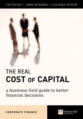 The Real Cost of Capital: A Business Field Guide to Better Financial Decisions (Financial Times Series)  by  Tim Ogier