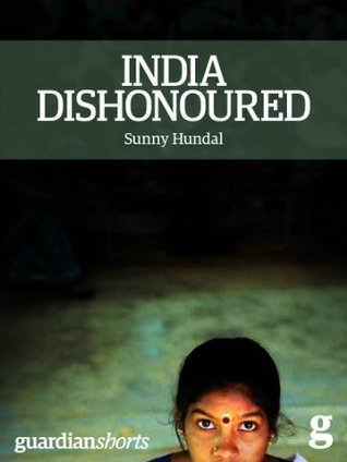 India Dishonoured: Behind a nations war on women Sunny Hundal