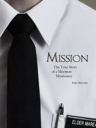 Mission: The True Story of a Mormon Missionary  by  Josh Maready