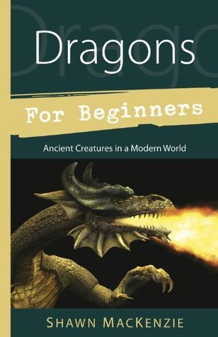 Dragons for Beginners: Ancient Creatures in a Modern World (For Beginners Shawn MacKenzie