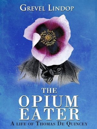 The Opium Eater - A Life of Thomas De Quincey  by  Grevel Lindop