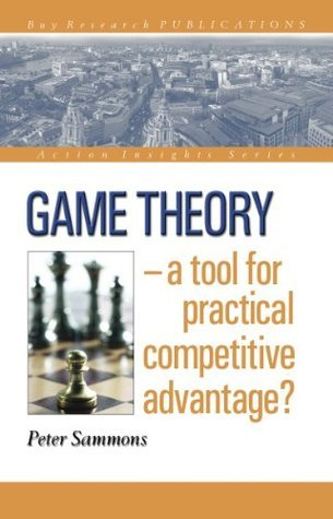 Game Theory - a tool for practical competitive advantage? (Action Insights Series)  by  Peter Sammons
