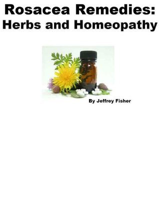 Rosacea Remedies: Herbs and Homeopathy Jeffrey Fisher