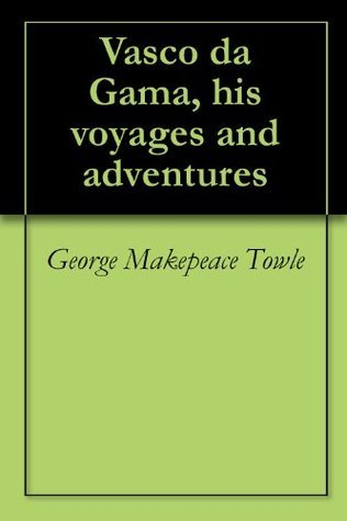 Vasco da Gama, his voyages and adventures George M. Towle