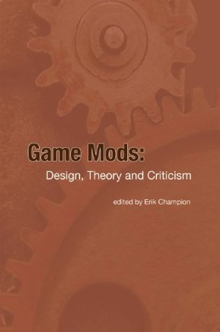Game Mods: Design, Theory and Criticism Erik Champion
