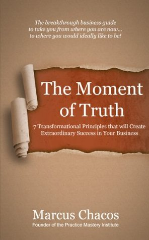 The Moment of Truth: 7 Transformational Principles that will Create Extraordinary Success in Your Business Practice Mastery Institute