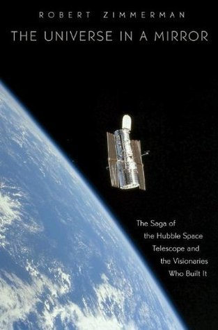 The Universe in a Mirror: The Saga of the Hubble Space Telescope and the Visionaries Who Built It Robert Zimmerman