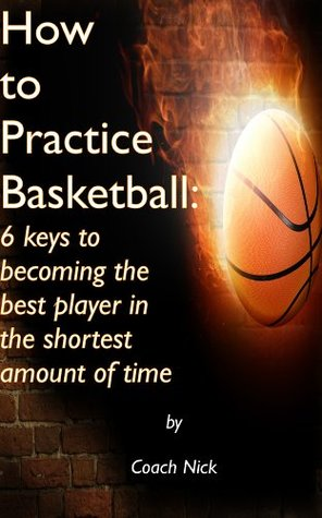 How to Practice Basketball:  6 keys to becoming the best player in the shortest amount of time Nick Nordstrom