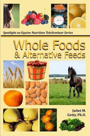 Whole Foods and Alternative Feeds (Spotlight on Equine Nutrition Teleseminar Series)  by  Juliet M. Getty