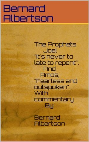 The Prophets Joel, Its never to late to repent. And Amos, Fearless and outspoken.With commentary By Bernard Albertson  by  Bernard Albertson