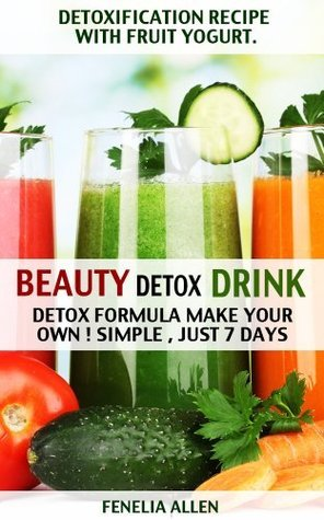 Beauty detox drink: Detox formula make your own! Simple just 7 days  by  Fenelia Allen