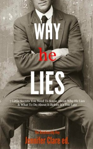 Why He Lies: 7 Little Secrets You Need To Know About Why He Lies  by  Jennifer Clare