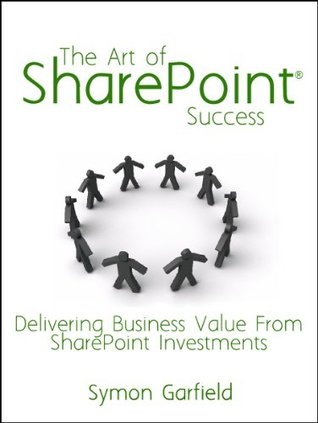 The Art Of SharePoint Success: Delivering Business Value From SharePoint Investments  by  Symon Garfield
