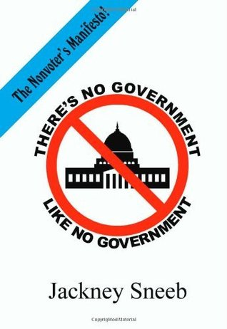 Theres No Government Like NO Government: the nonvoters manifesto  by  Jackney Sneeb