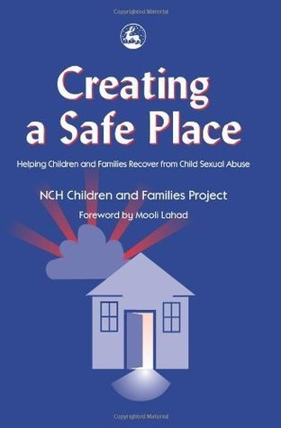 Creating a Safe Place: Helping Children and Families Recover from Child Sexual Abuse  by  Nch Children and Families Project