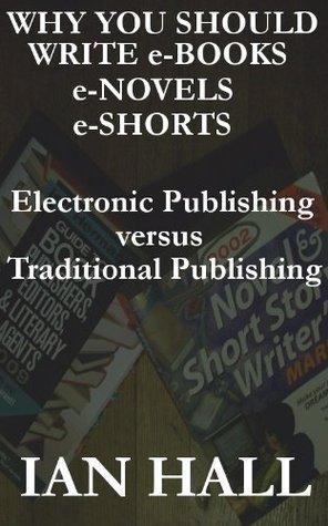 Why You Should Write e-Books, e-Novels, e-Shorts.  by  Ian Hall