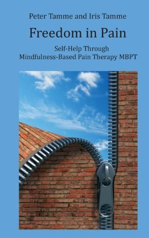 Freedom in Pain: Self-Help Through Mindfulness-Based Pain Therapy MBPT  by  Peter Tamme