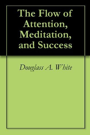 The Flow of Attention, Meditation, and Success  by  Douglass A. White