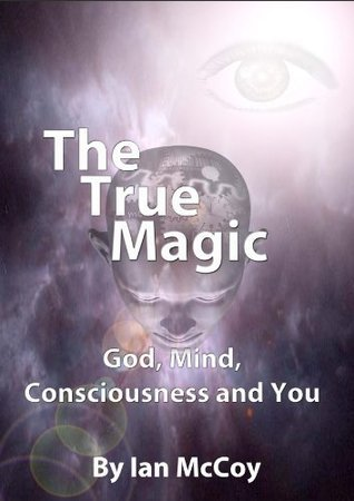 The True Magic: God, Mind, Consciousness and You  by  Ian McCoy