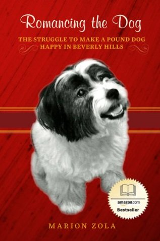 Romancing the Dog: The Struggle To Make A Pound Dog Happy in Beverly Hills  by  Marion Zola