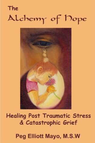 The Alchemy of Hope: Healing Post Traumatic Stress and Catastrophic Grief Peg Elliott Mayo