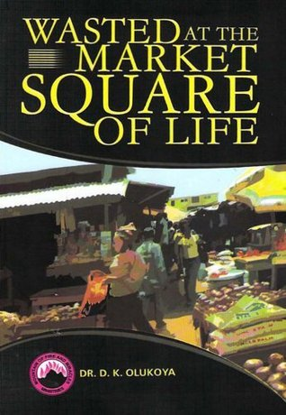 Wasted At The Market Square Of Life  by  D.K. Olukoya