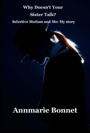 Why Doesnt Your Sister Talk? Selective Mutism and Me: My Story  by  Annmarie Bonnet