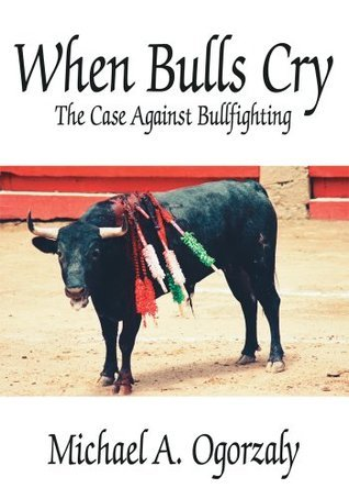 When Bulls Cry:The Case Against Bullfighting Michael A. Ogorzaly