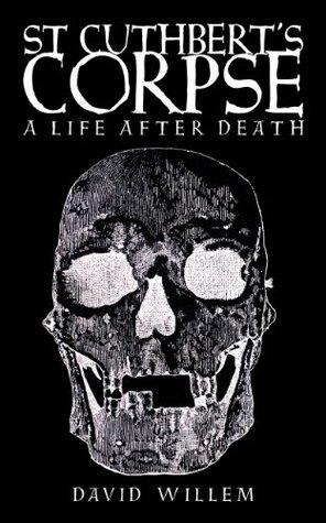 St Cuthberts Corpse: A Life After Death David Willem