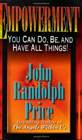Empowerment: You Can Do, Be, and Have All Things  by  John Randolph Price