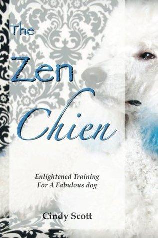 The Zen Chien: Enlightened Training for a Fabulous Dog Cindy Scott