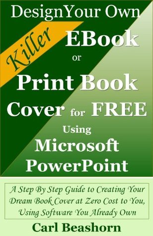 Design Your Own Killer EBook or Print Book Cover for Free Using Microsoft PowerPoint: A Step By Step Guide to Creating Your Dream Book Cover at Zero Cost to You, Using Software You Already Own  by  Carl Beashorn