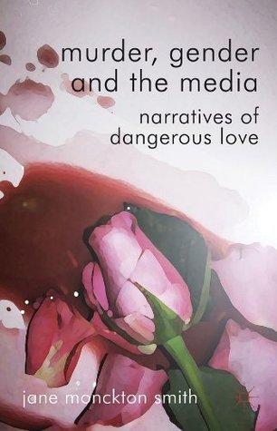 Murder, Gender and the Media: Narratives of Dangerous Love  by  Dr Jane Monckton-Smith