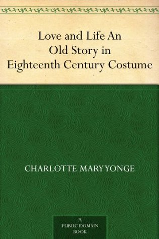 Love and Life An Old Story in Eighteenth Century Costume Charlotte Mary Yonge