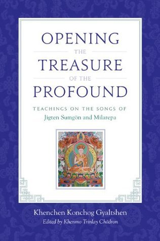 Opening the Treasure of the Profound: Teachings on the Songs of Jigten Sumgon and Milarepa Khenchen Konchog Gyaltshen Rinpoche