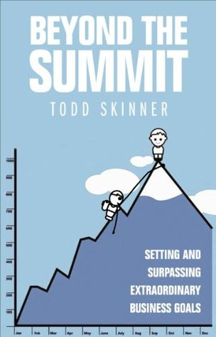 Beyond The Summit: Setting and Surpassing Extraordinary Business Goals Todd Skinner