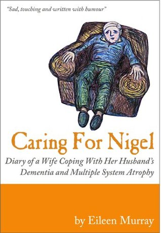 Caring For Nigel: Diary of a Wife Coping With Her Husbands Dementia and Multiple System Atrophy Eileen Murray
